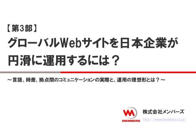 【第3部】  グローバルWebサイトを日本企業が  円滑に運用するには?  ~言語、時差、拠点間のコミュニケーションの実際と、運用の理想形とは?~  株式会社メンバーズ  http://www.members.co.jp/