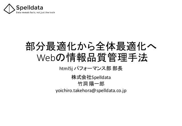 部分最適化から全体最適化へ Webの情報品質管理手法  html5j パフォーマンス部部長 株式会社Spelldata  竹洞陽一郎  yoichiro.takehora@spelldata.co.jp