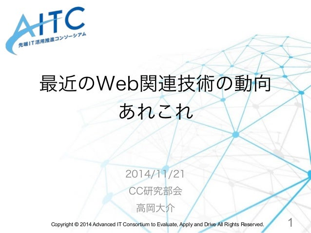 最近のWeb関連技術の動向  あれこれ  2014/11/21  CC研究部会  高岡大介  Copyright © 2014 Advanced IT Consortium to Evaluate, Apply and Drive All Ri...
