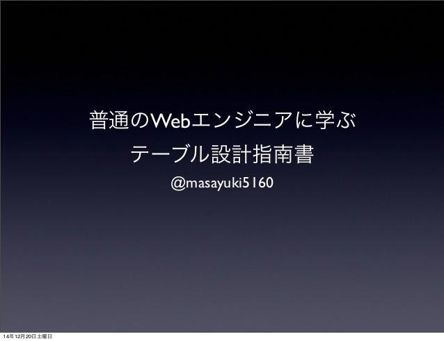 普通のWebエンジニアに学ぶ テーブル設計指南書 @masayuki5160 14年12月20日土曜日