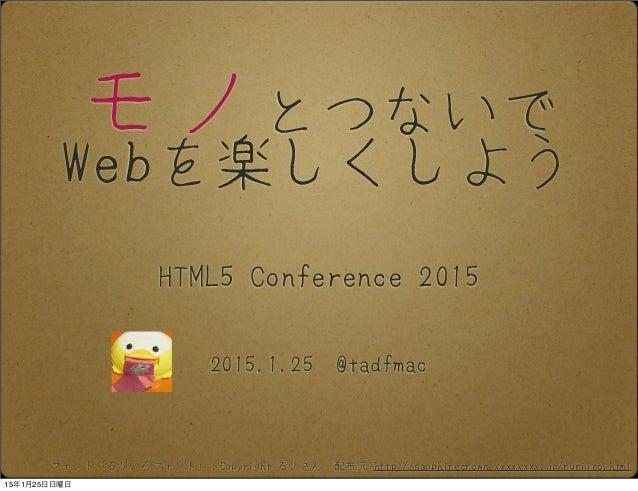 モノとつないで Webを楽しくしよう 2015.1.25 @tadfmac HTML5 Conference 2015 フォント「るりいろフォント」:Copyright るりさん 配布元 http://sapphirecrown.xxxxxxx...
