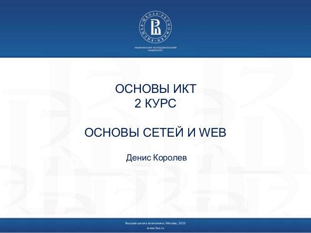 Высшая школа экономики, Москва, 2013 www.hse.ru ОСНОВЫ ИКТ 2 КУРС ОСНОВЫ СЕТЕЙ И WEB Денис Королев