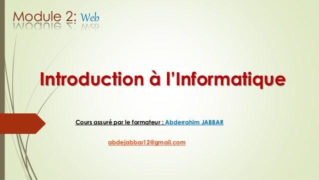 Introduction à l'Informatique Cours assuré par le formateur : Abderrahim JABBAR abdejabbar12@gmail.com Module 2: Web