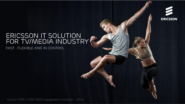 Houria TAIR – OSS/ BSS engagement manager - 2014 Ericsson IT solution for TV/Media industry Fast , Flexible and In control