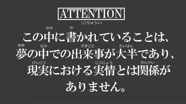 1 ATTENTION (ごちゅうい) この中に書かれていることは、 夢の中での出来事が大半であり、 現実における実情とは関係が ありません。 なか か ゆめ なか できごと たいはん げんじつ じつじょう かんけい