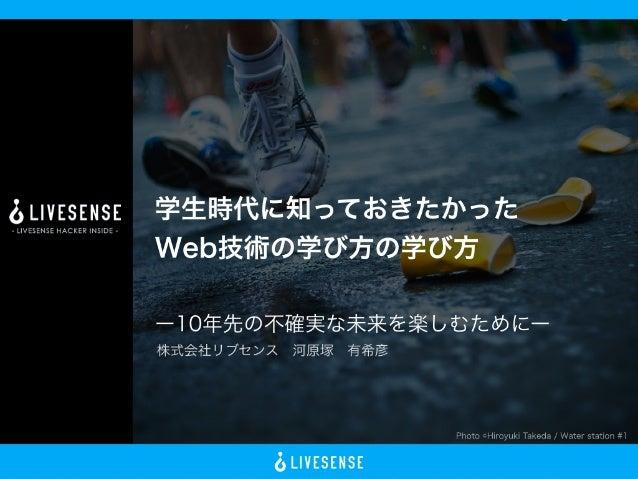 Photo ©Hiroyuki Takeda / Water station #1 学生時代に知っておきたかった Web技術の学び方の学び方 ー10年先の不確実な未来を楽しむためにー 株式会社リブセンス河原塚有希彦