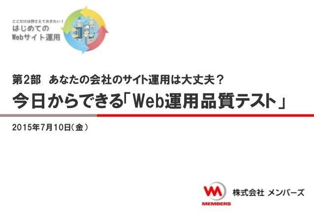 第2部 あなたの会社のサイト運用は大丈夫? 今日からできる「Web運用品質テスト」 2015年7月10日(金)