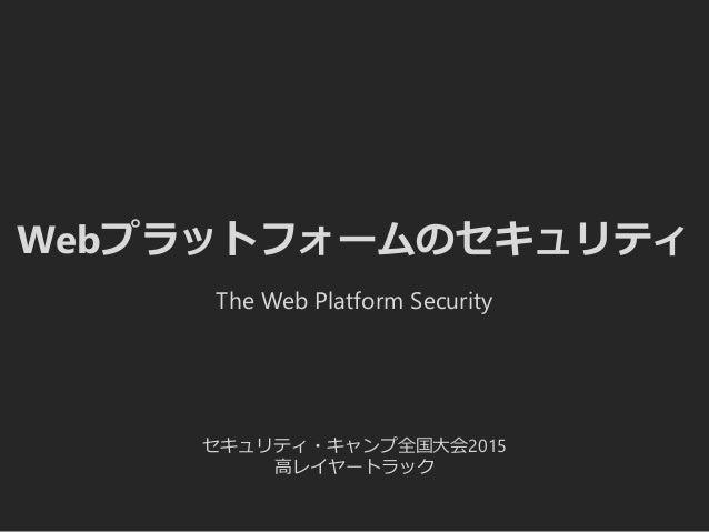 Webプラットフォームのセキュリティ セキュリティ・キャンプ全国大会2015 高レイヤートラック The Web Platform Security