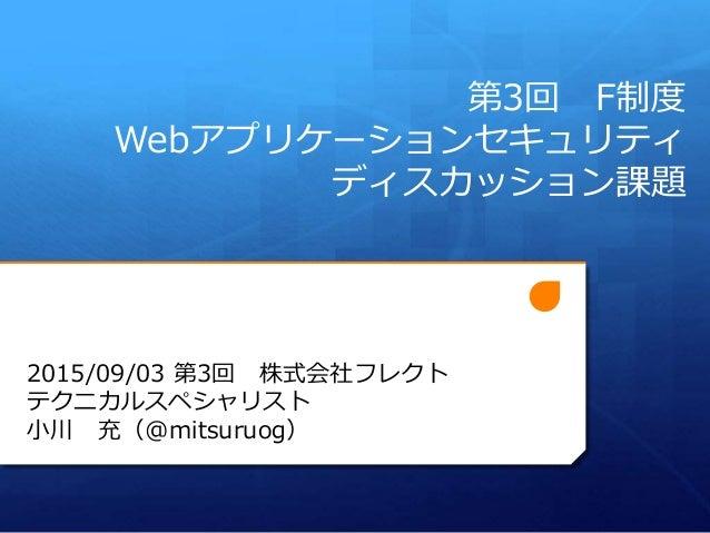 第3回 F制度 Webアプリケーションセキュリティ ディスカッション課題 2015/09/03 第3回 株式会社フレクト テクニカルスペシャリスト 小川 充(@mitsuruog)
