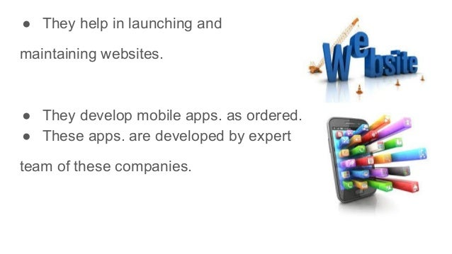 ● They help in launching and maintaining websites. ● They develop mobile apps. as ordered. ● These apps. are developed by ...