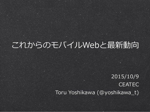 これからのモバイルWebと最新動向 2015/10/9  CEATEC  Toru Yoshikawa (@yoshikawa_̲t)