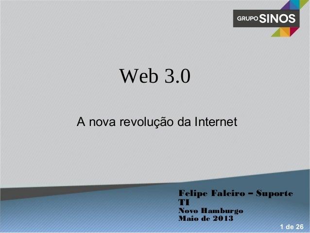 Web 3.0 A nova revolução da Internet Felipe Faleiro – Suporte TI Novo Hamburgo Maio de 2013 1 de 26