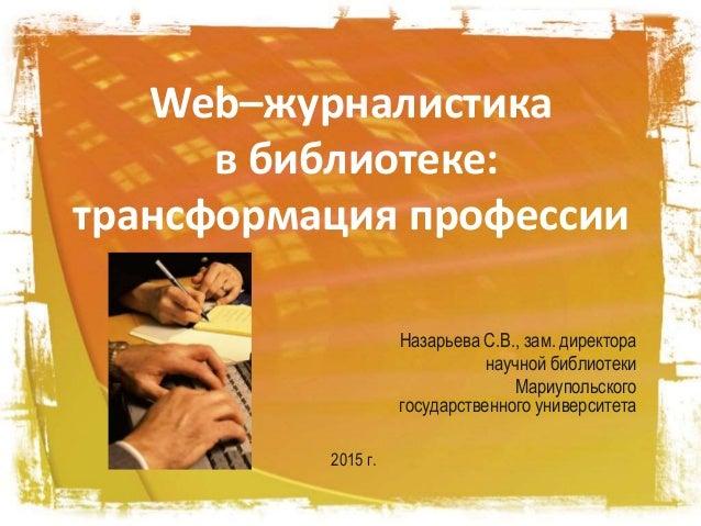 Web–журналистика в библиотеке: трансформация профессии Назарьева С.В., зам. директора научной библиотеки Мариупольского го...