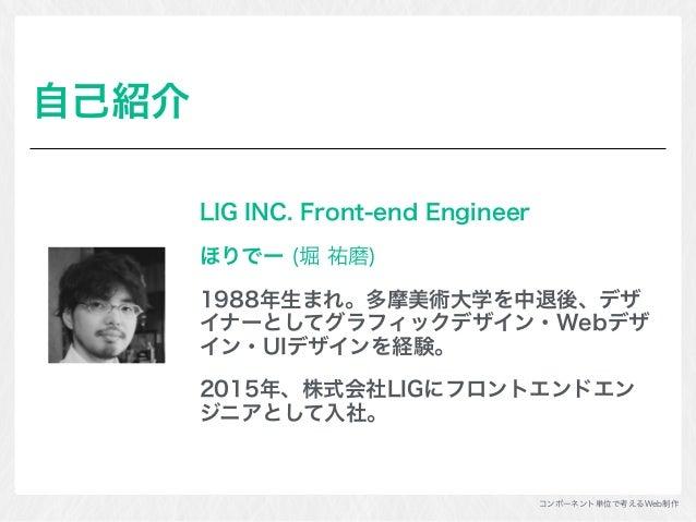 コンポーネント単位で考えるWeb制作 自己紹介 LIG INC. Front-end Engineer ほりでー (堀 祐磨) 1988年生まれ。多摩美術大学を中退後、デザ イナーとしてグラフィックデザイン・Webデザ イン・UIデザインを経験...