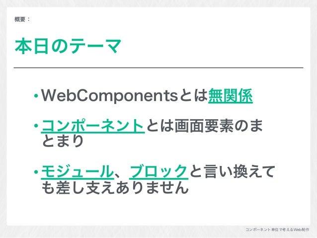 コンポーネント単位で考えるWeb制作 概要: 本日のテーマ WebComponentsとは無関係 コンポーネントとは画面要素のま とまり モジュール、ブロックと言い換えて も差し支えありません