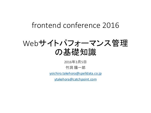 frontend conference 2016 Webサイトパフォーマンス管理 の基礎知識 2016年3月5日 竹洞 陽一郎 yoichiro.takehora@spelldata.co.jp ytakehora@catchpoint.com
