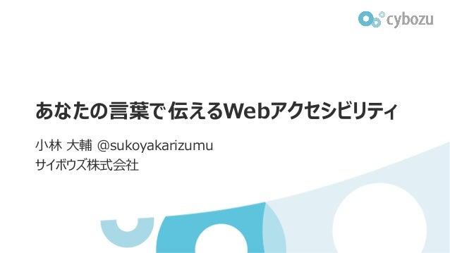 あなたの言葉で伝えるWebアクセシビリティ 小林 大輔 @sukoyakarizumu サイボウズ株式会社