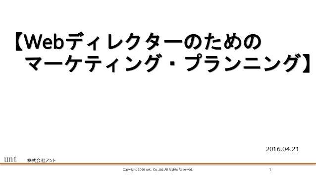 unt 株式会社アント 【Webディレクターのための マーケティング・プランニング】 Copyright 2016 unt. Co.,Ltd.All Rights Reserved. 1 2016.04.21