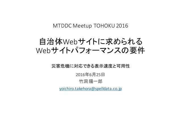 MTDDC Meetup TOHOKU2016 自治体Webサイトに求められる Webサイトパフォーマンスの要件 災害危機に対応できる表示速度と可用性 2016年6月25日 竹洞 陽一郎 yoichiro.takehora@spelldata...