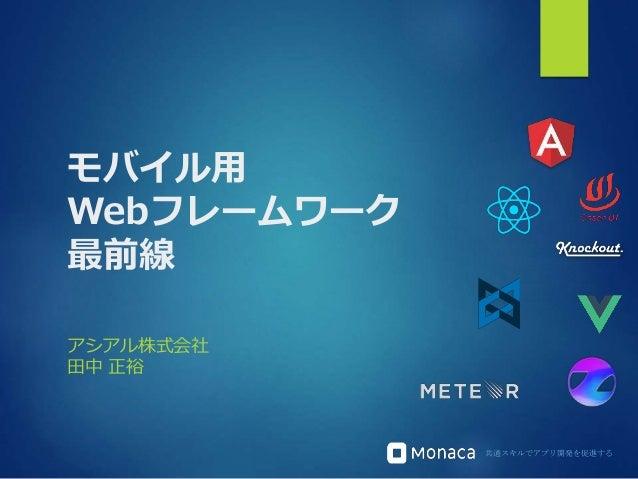 共通スキルでアプリ開発を促進する モバイル用 Webフレームワーク 最前線 アシアル株式会社 田中 正裕