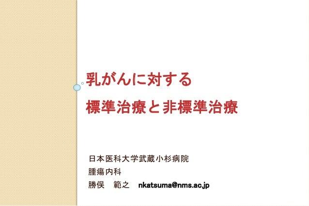 乳がんに対する 標準治療と非標準治療 日本医科大学武蔵小杉病院 腫瘍内科 勝俣 範之 nkatsuma@nms.ac.jp