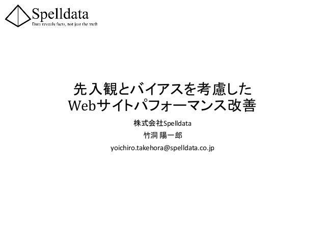 先入観とバイアスを考慮した Webサイトパフォーマンス改善 株式会社Spelldata 竹洞 陽一郎 yoichiro.takehora@spelldata.co.jp