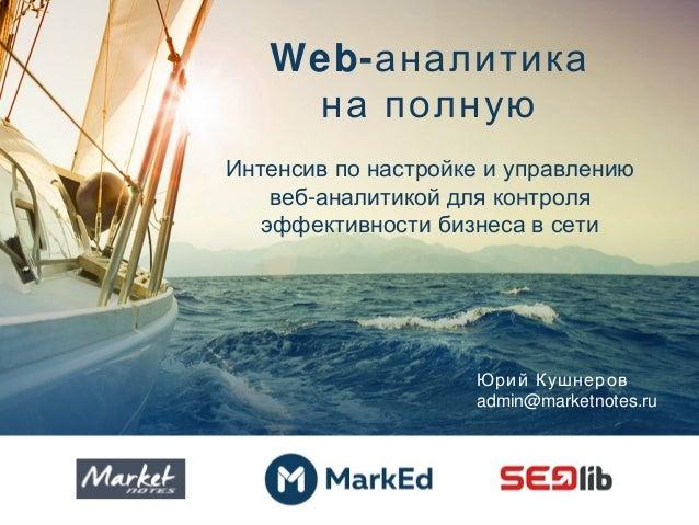 Web-аналитика на полную Интенсив по настройке и управлению -веб аналитикой для контроля эффективности бизнеса в сети Юрий ...