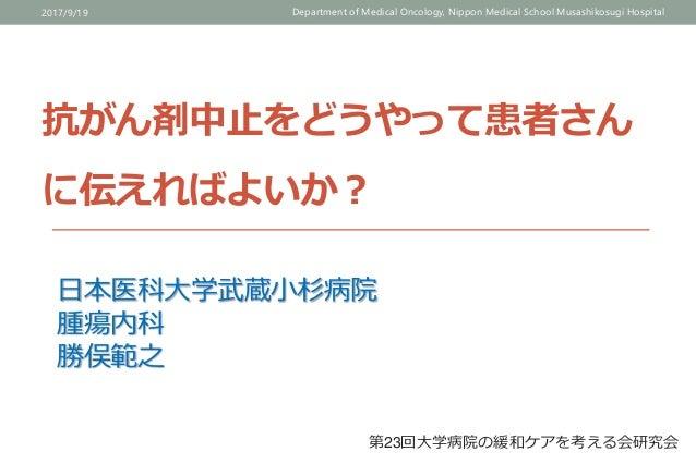 抗がん剤中止をどうやって患者さん に伝えればよいか? 2017/9/19 Department of Medical Oncology, Nippon Medical School Musashikosugi Hospital 日本医科大学武蔵...