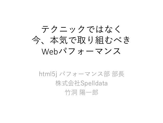 テクニックではなく 今、本気で取り組むべき Webパフォーマンス html5j パフォーマンス部 部長 株式会社Spelldata 竹洞 陽一郎