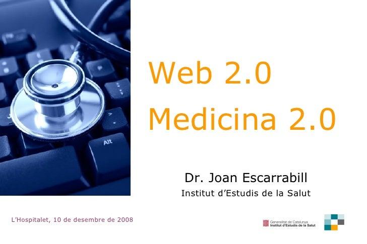 Web 2.0  Medicina 2.0 Dr. Joan Escarrabill Institut d'Estudis de la Salut L'Hospitalet, 10 de desembre de 2008