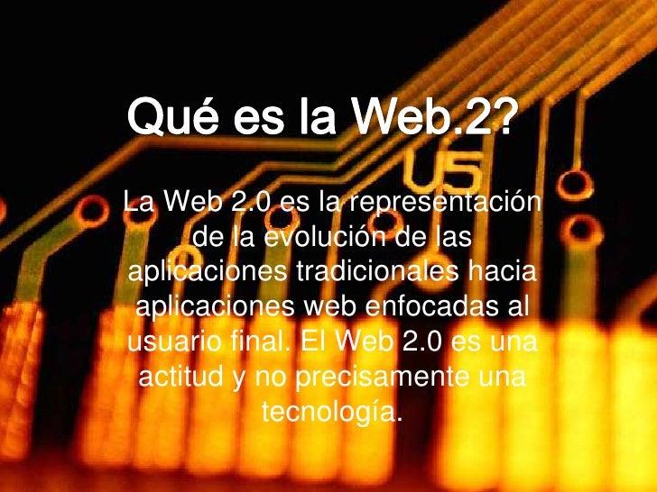 Qué es la Web.2?<br />La Web 2.0 es la representación de la evolución de las aplicaciones tradicionales hacia aplicaciones...