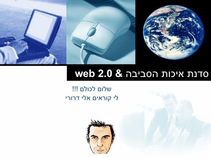 סדנת איכות הסביבה  &  web 2.0 שלום לכולם  !!! לי קוראים אלי דרורי