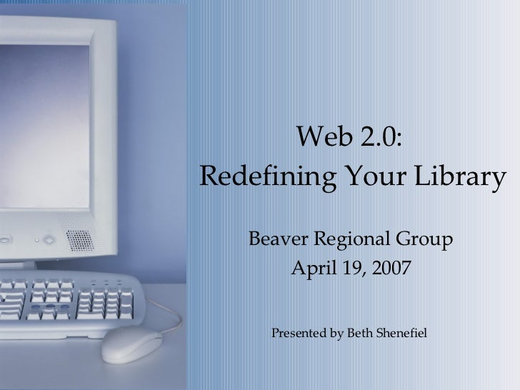 Web 2.0:  Redefining Your Library Beaver Regional Group April 19, 2007 Presented by Beth Shenefiel