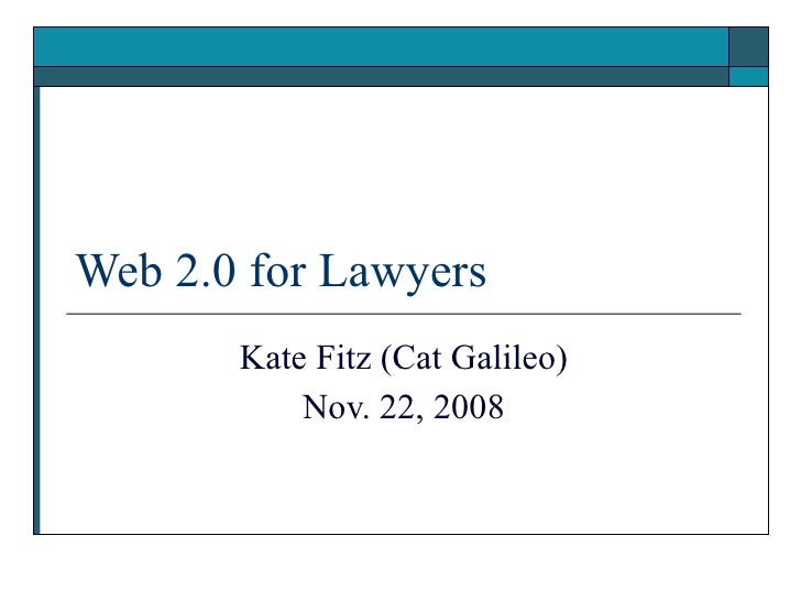 Web 2.0 for Lawyers Kate Fitz (Cat Galileo) Nov. 22, 2008