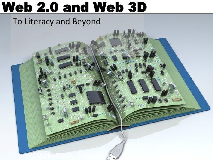 Web 2.0 and Web 3D To Literacy and Beyond Vicki Davis, Teacher http://coolcatteacher.blogspot.com   http://coolcatteacher....