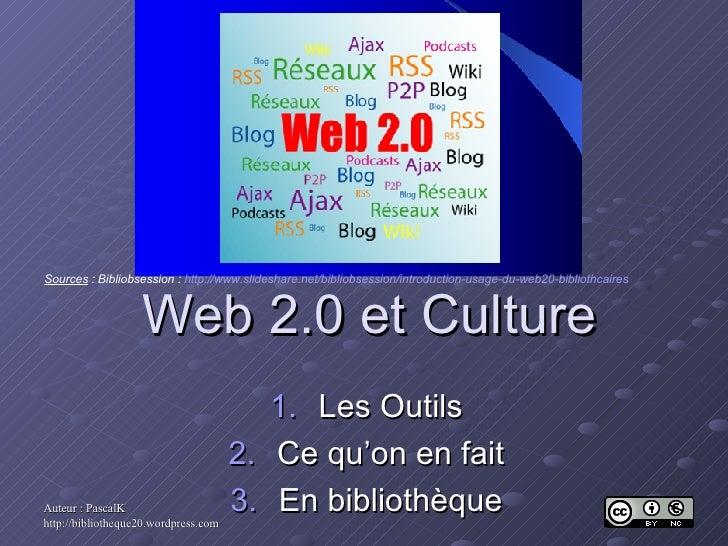 Web 2.0 et Culture <ul><li>Les Outils </li></ul><ul><li>Ce qu'on en fait </li></ul><ul><li>En bibliothèque </li></ul>Sourc...