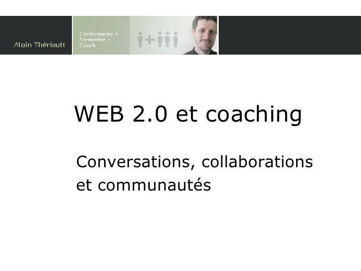 WEB 2.0 et coaching Conversations, collaborations et communautés