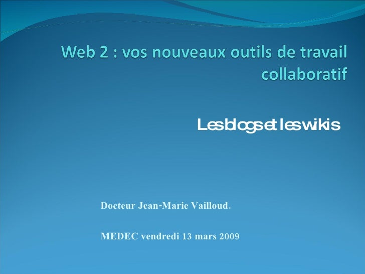 Les blogs et les wikis Docteur Jean-Marie Vailloud. MEDEC vendredi 13 mars 2009