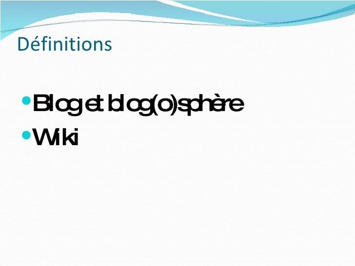 Définitions <ul><li>Blog et blog(o)sphère </li></ul><ul><li>Wiki </li></ul>