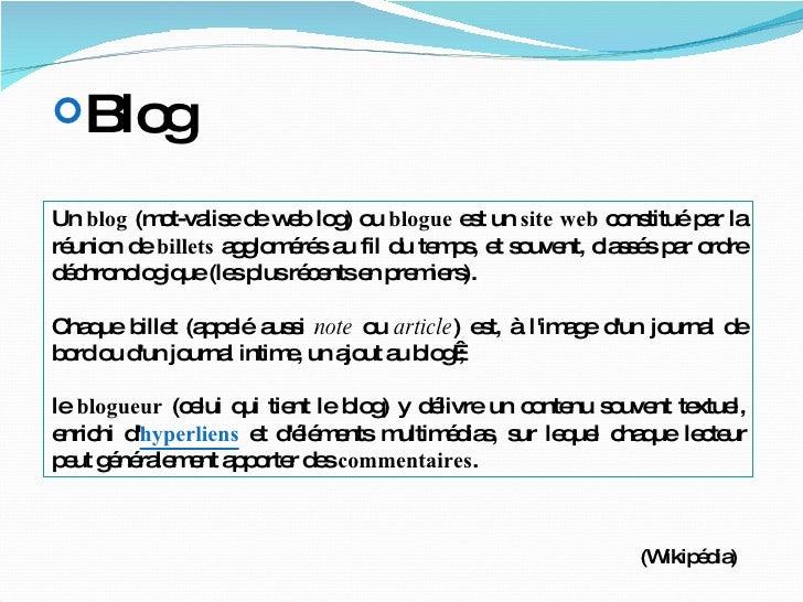 Un  blog  (mot-valise de web log) ou  blogue  est un  site web  constitué par la réunion de  billets  agglomérés au fil du...