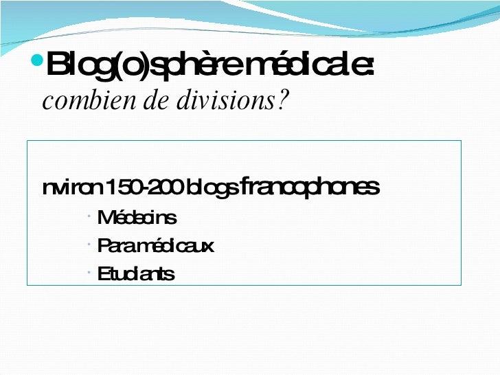 <ul><li>Blog(o)sphère médicale:  combien de divisions? </li></ul><ul><li>Environ 150-200 blogs  francophones </li></ul><ul...