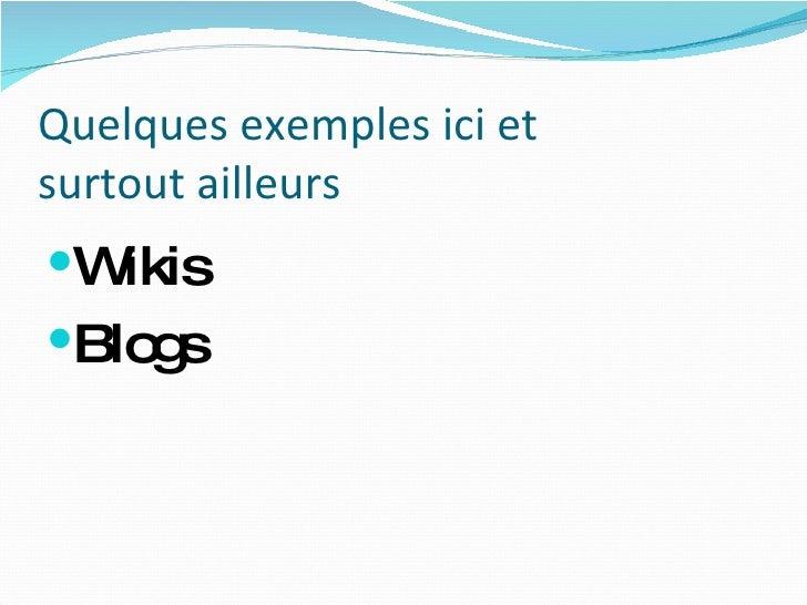 Quelques exemples ici et surtout ailleurs <ul><li>Wikis </li></ul><ul><li>Blogs </li></ul>