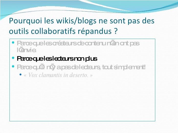 Pourquoi les wikis/blogs ne sont pas des outils collaboratifs répandus ? <ul><li>Parce que les créateurs de contenu n'en o...