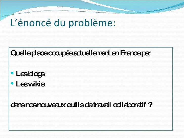 L'énoncé du problème:    <ul><li>Quelle place occupée actuellement en France par </li></ul><ul><li>Les blogs </li></ul><ul...