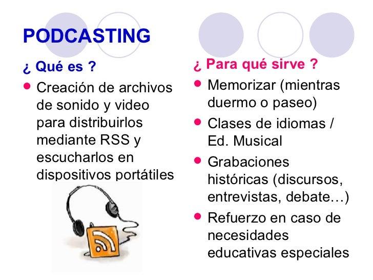 PODCASTING <ul><li>¿ Qué es ? </li></ul><ul><li>Creación de archivos de sonido y video para distribuirlos mediante RSS y e...