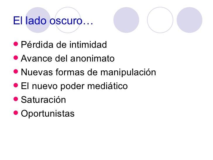 El lado oscuro… <ul><li>Pérdida de intimidad </li></ul><ul><li>Avance del anonimato </li></ul><ul><li>Nuevas formas de man...