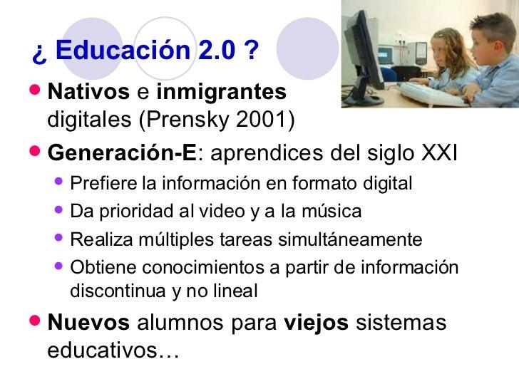 ¿ Educación 2.0 ? <ul><li>Nativos  e  inmigrantes   digitales (Prensky 2001) </li></ul><ul><li>Generación-E : aprendices d...