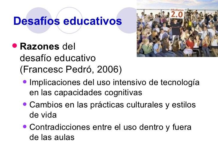 Desafíos educativos <ul><li>Razones  del  desafío educativo  (Francesc Pedró, 2006) </li></ul><ul><ul><li>Implicaciones de...