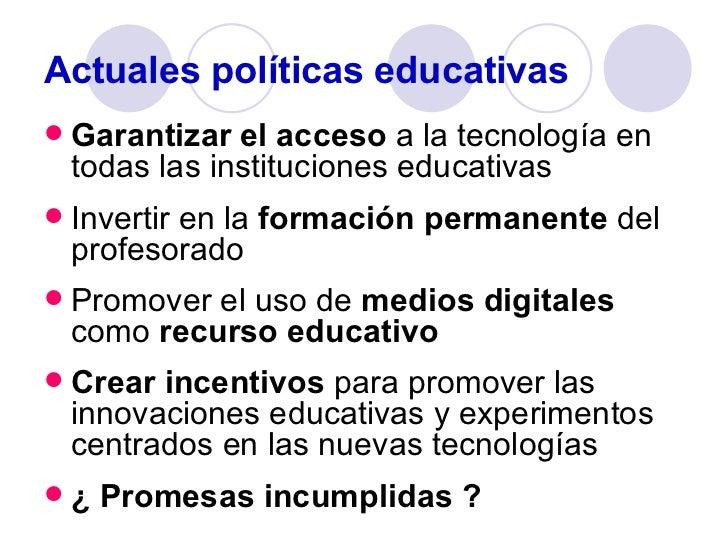Actuales políticas educativas <ul><li>Garantizar el acceso  a la tecnología en todas las instituciones educativas </li></u...