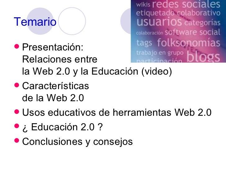 Temario <ul><li>Presentación:  Relaciones entre  la Web 2.0 y la Educación (video) </li></ul><ul><li>Características  de l...